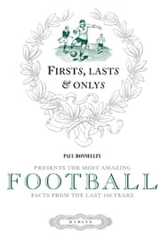 Firsts, Lasts & Onlys of Football - Presenting the most amazing football facts from the last 160 years ebook by Paul Donnelley