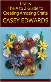 Crafts: The A to Z Guide to Creating Amazing Crafts ebook by Casey Edwards