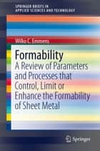Formability - A Review of Parameters and Processes that Control, Limit or Enhance the Formability of Sheet Metal ebook by Wilko C. Emmens