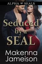 Seduced by a SEAL - Alpha SEALs, #10 ebook by Makenna Jameison