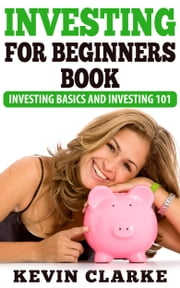 Investing For Beginners Book: Investing Basics and Investing 101 ebook by Kevin Clarke