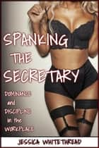 Spanking the Secretary (Discipline and Dominance in the Workplace) ebook by Jessica Whitethread