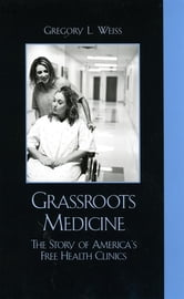 Grassroots Medicine - The Story of America's Free Health Clinics ebook by Gregory L. Weiss