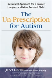 The Un-Prescription for Autism - A Natural Approach for a Calmer, Happier, and More Focused Child ebook by Janet Lintala,Martha W. Murphy,Elizabeth Mumper, MD, FAAP, Former Medical Director of the Autism Research Institute