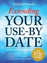 Extending Your Use-By Date - Why retirement age is only a number ebook by Dr Darryl Dymock