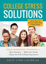 College Stress Solutions - Stress Management Techniques to *Beat Anxiety *Make the Grade *Enjoy the Full College Experience ebook by Kelci Lynn Lucier
