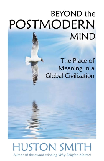 Beyond the Postmodern Mind - The Place of Meaning in a Global Civilization ebook by Huston Smith