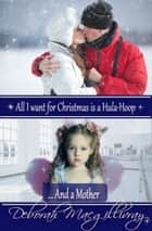 All I Want for Christmas Is A Hula Hoop...and A Mother ebook by Deborah MacGillivray