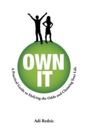 Own It: A Practical Guide to Defying the Odds and Claiming Your Life ebook by Adi Redzic