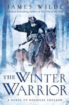 The Winter Warrior - A Novel of Medieval England ebook by James Wilde