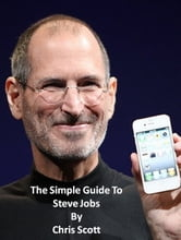 The Simple Guide To Steve Jobs ebook by Chris Scott