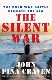 The Silent War - The Cold War Battle Beneath the Sea ebook by John Pina Craven
