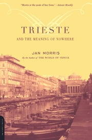 Trieste And The Meaning Of Nowhere ebook by Jan Morris