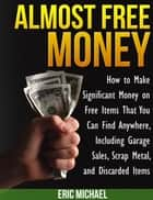 Almost Free Money: How to Make Significant Money on Free Items That You Can Find Anywhere, Including Garage Sales, Scrap Metal, and Discarded Items ebook by Eric Michael