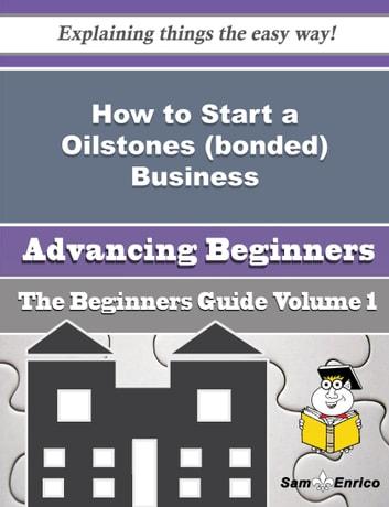 How to Start a Oilstones (bonded) Business (Beginners Guide) - How to Start a Oilstones (bonded) Business (Beginners Guide) ebook by Linette Tuttle