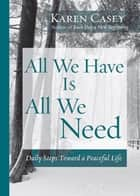 All We Have Is All We Need - Daily Steps Toward a Peaceful Life ebook by Karen Casey