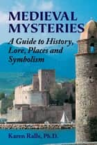 Medieval Mysteries - A Guide to History, Lore, Places and Symbolism ebook by Karen Ralls Ph.D.