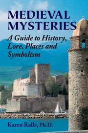 Medieval Mysteries - A Guide to History, Lore, Places and Symbolism ebook by Karen Ralls Ph.D., PhD