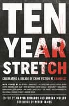 Ten Year Stretch - Celebrating a Decade of Crime Fiction and CrimeFest ebook by Martin Edwards, Adrian Muller, Peter James,...
