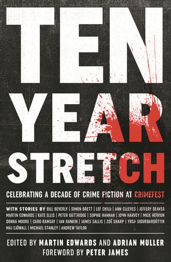 Ten Year Stretch - Celebrating a Decade of Crime Fiction and CrimeFest 電子書 by Bill Beverley,Simon Brett,Lee Child,Ann Cleeves,Jeffery Deaver,Martin Edwards,Kate Ellis,Peter Guttridge,Sophie Hannah,John Harvey,Mick Herron,Donna Moore,Caro Ramsey,Ian Rankin,James Sallis,Zoë Sharp,Yrsa Sigurðardóttir,Maj Sjöwall,Michael Stanley,Andrew Taylor