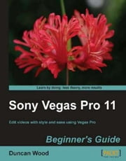 Sony Vegas Pro 11 Beginners Guide ebook by Duncan Wood