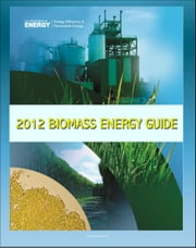 2012 Biomass Energy Guide: Biomass Multi-Year Program Plan and Biomass Biennial Review Report - Biomass to Bioenergy Conversion, Energy Crops, Algae, Wastes, Feedstock Supply, Markets, Transportation ebook by Progressive Management