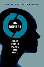 On Repeat: How Music Plays the Mind - How Music Plays the Mind ebook by Elizabeth Hellmuth Margulis