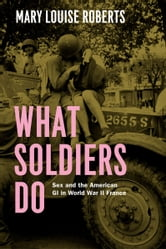 What Soldiers Do - Sex and the American GI in World War II France ebook by Mary Louise Roberts