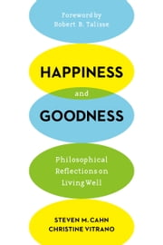 Happiness and Goodness - Philosophical Reflections on Living Well ebook by Steven M. Cahn,Christine Vitrano,Robert Talisse