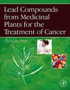 Lead Compounds from Medicinal Plants for the Treatment of Cancer ebook by Christophe Wiart