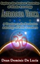 Astrologia Vedica: A Treatise on the Predictive Astrology of Rishi Parashara ebook by Dean Dominic De Lucia
