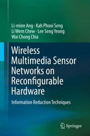 Wireless Multimedia Sensor Networks on Reconfigurable Hardware - Information Reduction Techniques ebook by Li-minn Ang,Kah Phooi Seng,Li Wern Chew,Lee Seng Yeong,Wai Chong Chia