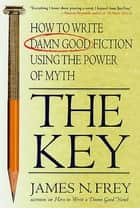 The Key - How to Write Damn Good Fiction Using the Power of Myth ebook by James N. Frey