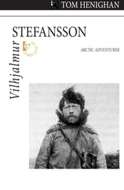 Vilhjalmur Stefansson - Arctic Adventurer ebook by Tom Henighan