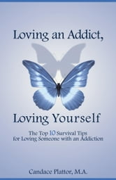 Loving an Addict, Loving Yourself: The Top 10 Survival Tips for Loving Someone with an Addiction ebook by Plattor, Candace