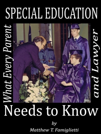 Special Education: What Every Parent and Lawyer Needs to Know ebook by Matthew Famiglietti