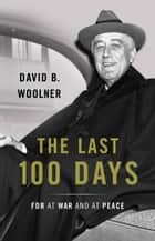 The Last 100 Days - FDR at War and at Peace ebook by David B. Woolner