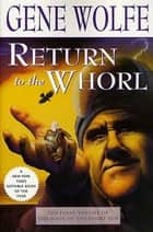 Return to the Whorl - The Final Volume of 'The Book of the Short Sun' ebook by Gene Wolfe