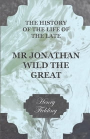 The History of the Life of the Late Mr. Jonathan Wild the Great ebook by Henry Fielding