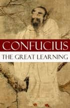 The Great Learning (A short Confucian text + Commentary by Tsang) ebook by