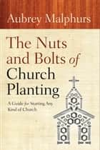 The Nuts and Bolts of Church Planting ebook by Aubrey Malphurs