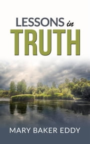 Lessons in truth - A course of twelve lessons in pratical christianity ebook by H. Emilie Cady