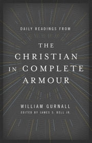Daily Readings from The Christian in Complete Armour - Daily Readings in Spiritual Warfare ebook by William Gurnall,James S. Bell, Jr.