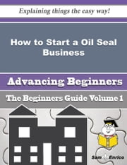 How to Start a Oil Seal Business (Beginners Guide) ebook by Amie Royal,Sam Enrico