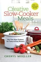 Creative Slow-Cooker Meals - Use Two Slow Cookers for Tasty and Easy Dinners ebook by Cheryl Moeller