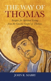 The Way of Thomas: Insights for Spiritual Living from the Gnostic Gospel of Thomas ebook by John R. Mabry