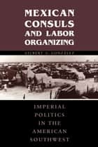 Mexican Consuls and Labor Organizing ebook by Gilbert G. González