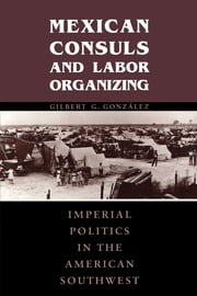 Mexican Consuls and Labor Organizing - Imperial Politics in the American Southwest ebook by Gilbert G. González