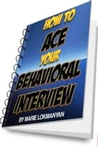 How to Ace Your Behavioral Interview ebook by Marie Lokmanyan