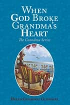 When God Broke Grandma's Heart ebook by Helen Guimenny Glowacki
